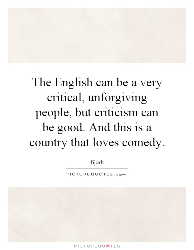 The English can be a very critical, unforgiving people, but criticism can be good. And this is a country that loves comedy Picture Quote #1