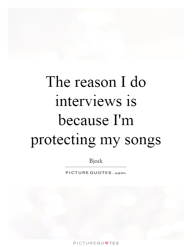 The reason I do interviews is because I'm protecting my songs Picture Quote #1