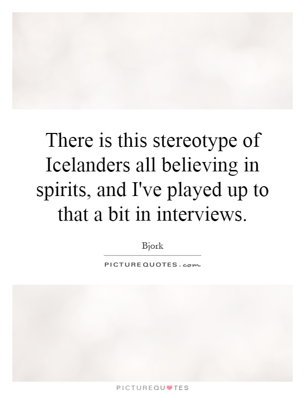 There is this stereotype of Icelanders all believing in spirits, and I've played up to that a bit in interviews Picture Quote #1