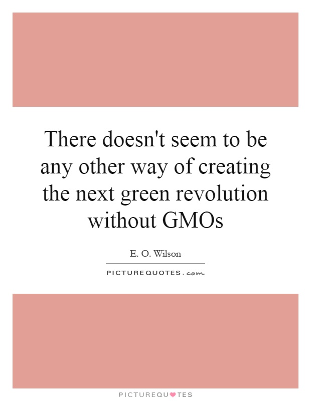 There doesn't seem to be any other way of creating the next green revolution without GMOs Picture Quote #1