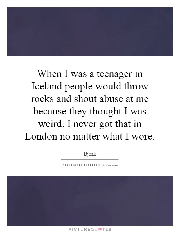 When I was a teenager in Iceland people would throw rocks and shout abuse at me because they thought I was weird. I never got that in London no matter what I wore Picture Quote #1