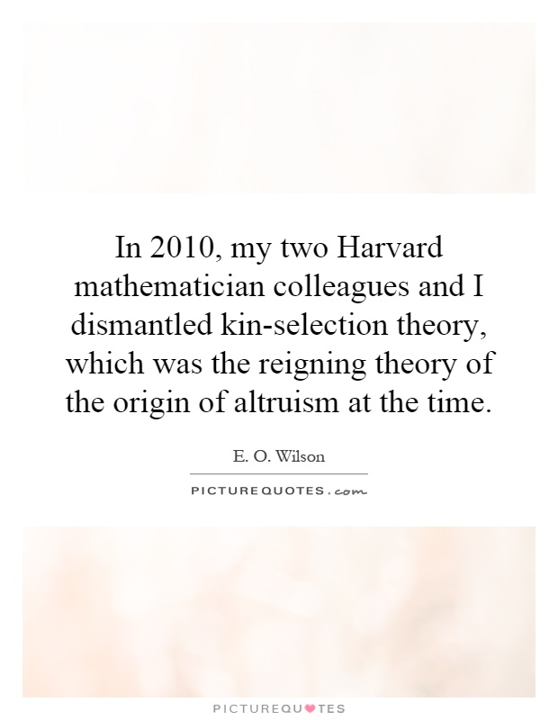 In 2010, my two Harvard mathematician colleagues and I dismantled kin-selection theory, which was the reigning theory of the origin of altruism at the time Picture Quote #1