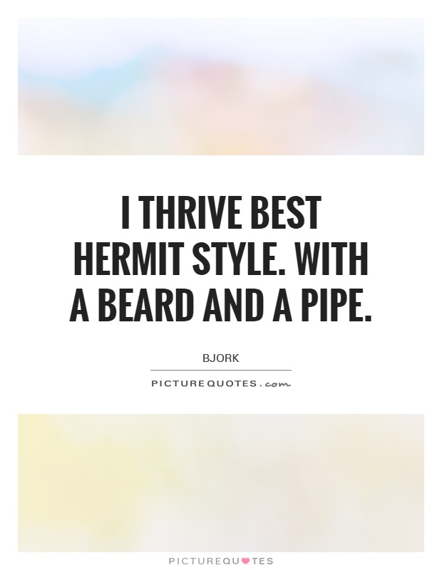 I thrive best hermit style. with a beard and a pipe Picture Quote #1