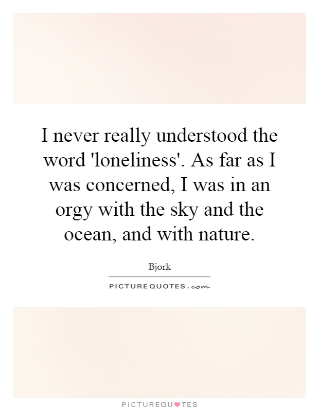 I never really understood the word 'loneliness'. As far as I was concerned, I was in an orgy with the sky and the ocean, and with nature Picture Quote #1