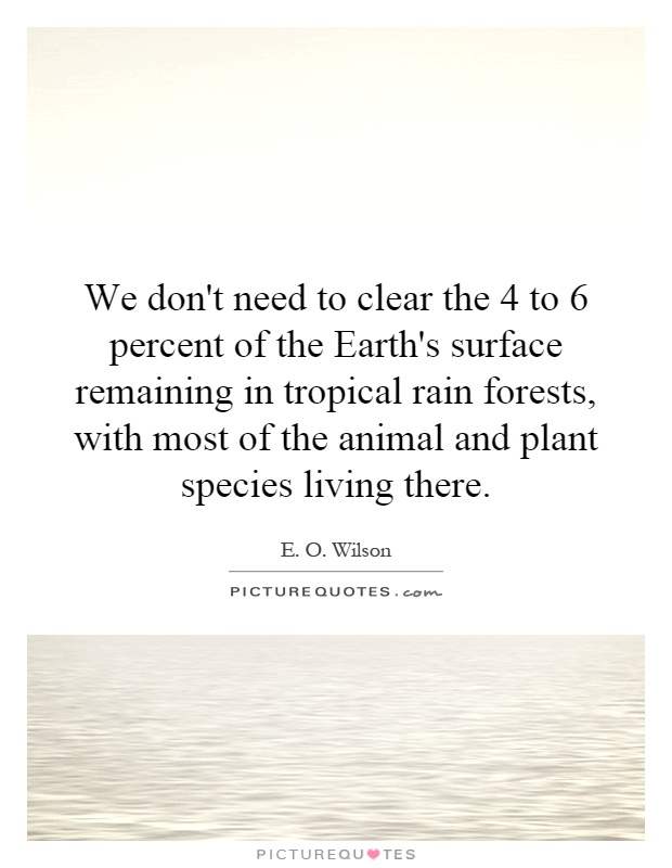 We don't need to clear the 4 to 6 percent of the Earth's surface remaining in tropical rain forests, with most of the animal and plant species living there Picture Quote #1