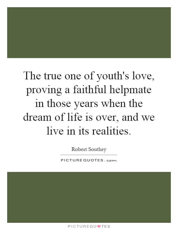 The true one of youth's love, proving a faithful helpmate in those years when the dream of life is over, and we live in its realities Picture Quote #1