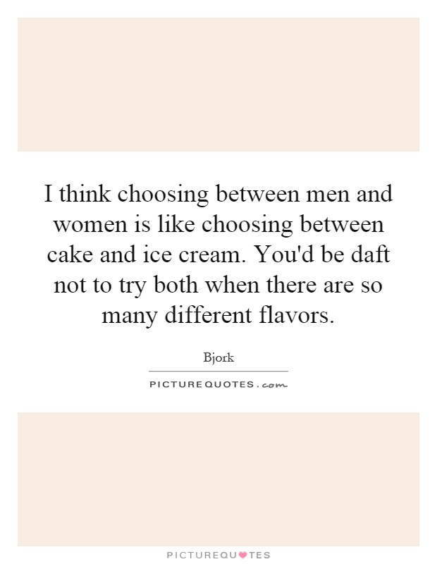 I think choosing between men and women is like choosing between cake and ice cream. You'd be daft not to try both when there are so many different flavors Picture Quote #1