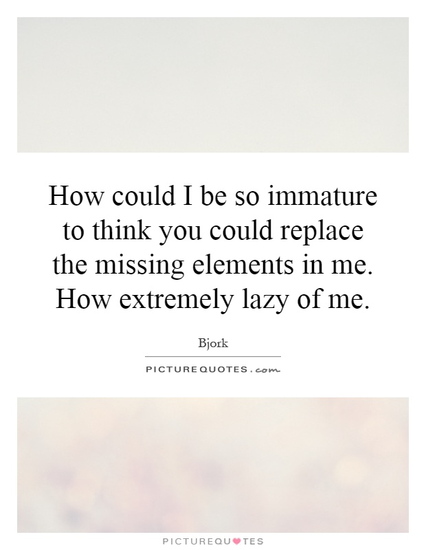 How could I be so immature to think you could replace the missing elements in me. How extremely lazy of me Picture Quote #1
