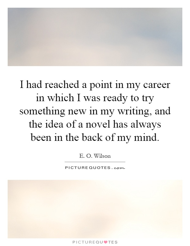 I had reached a point in my career in which I was ready to try something new in my writing, and the idea of a novel has always been in the back of my mind Picture Quote #1