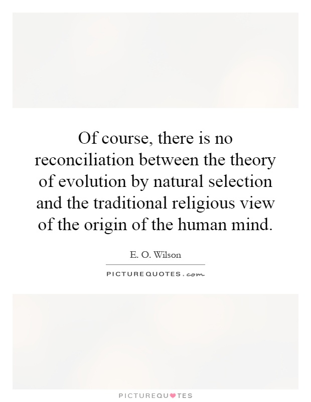 Of course, there is no reconciliation between the theory of evolution by natural selection and the traditional religious view of the origin of the human mind Picture Quote #1