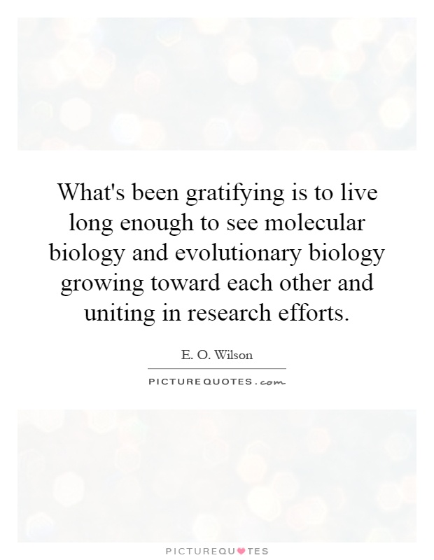What's been gratifying is to live long enough to see molecular biology and evolutionary biology growing toward each other and uniting in research efforts Picture Quote #1