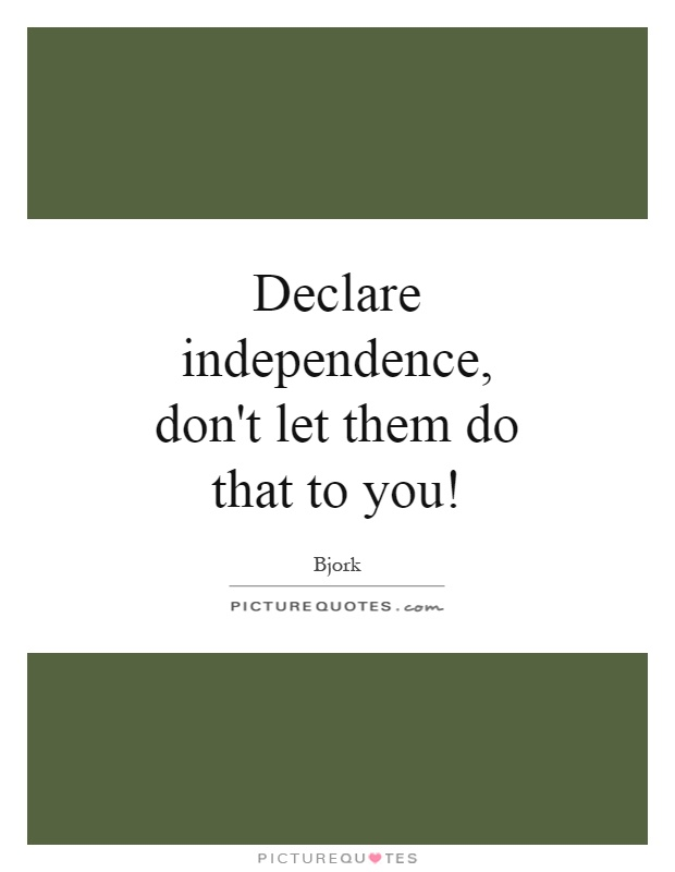Declare independence, don't let them do that to you! Picture Quote #1