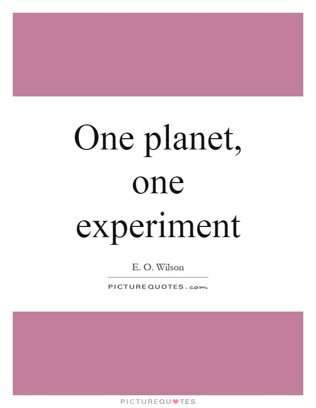 One planet, one experiment Picture Quote #1
