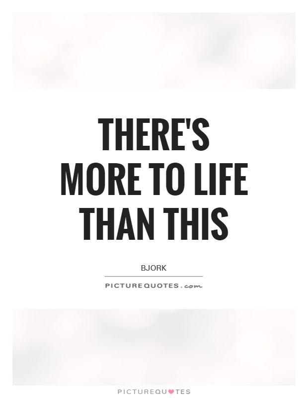 There's more to Life than this Picture Quote #1