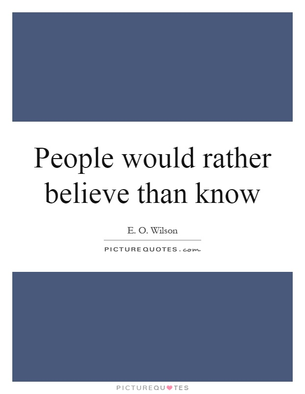 People would rather believe than know Picture Quote #1