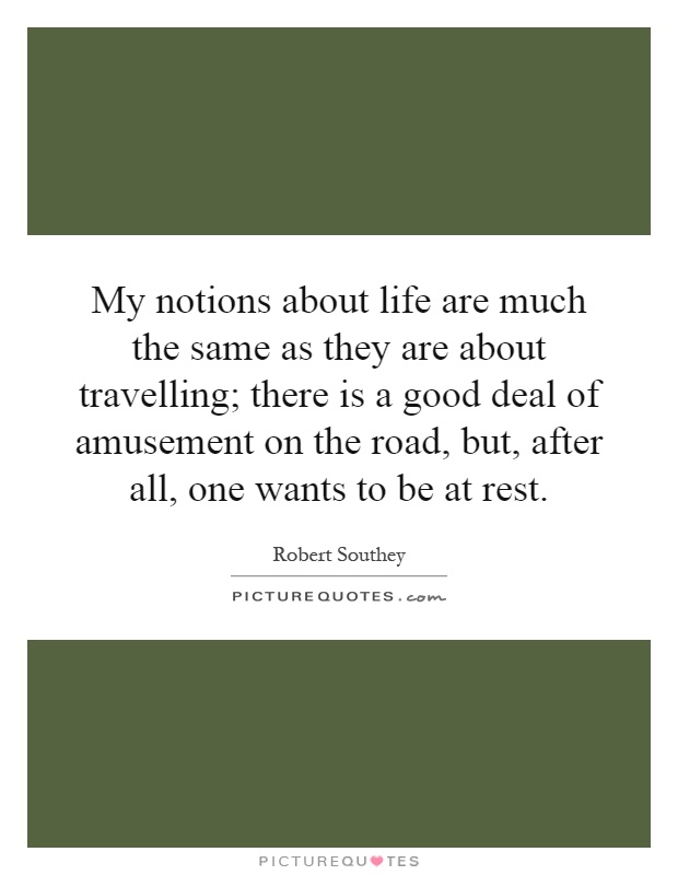My notions about life are much the same as they are about travelling; there is a good deal of amusement on the road, but, after all, one wants to be at rest Picture Quote #1