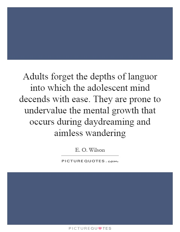 Adults forget the depths of languor into which the adolescent mind decends with ease. They are prone to undervalue the mental growth that occurs during daydreaming and aimless wandering Picture Quote #1