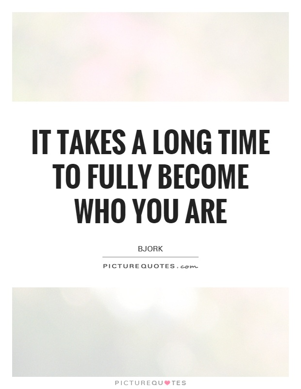 It takes a long time to fully become who you are Picture Quote #1