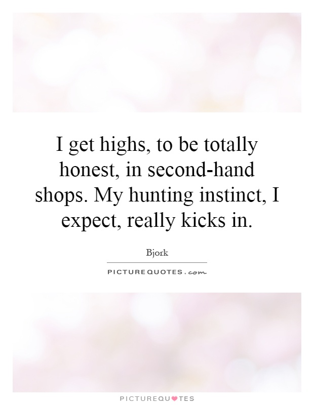 I get highs, to be totally honest, in second-hand shops. My hunting instinct, I expect, really kicks in Picture Quote #1