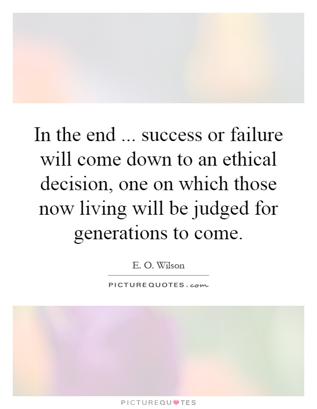 In the end... success or failure will come down to an ethical decision, one on which those now living will be judged for generations to come Picture Quote #1