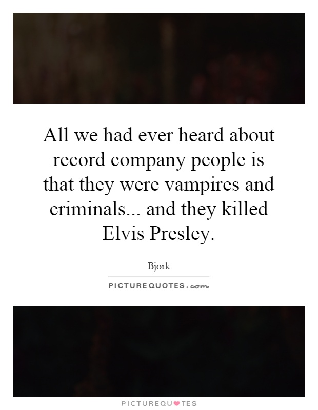 All we had ever heard about record company people is that they were vampires and criminals... and they killed Elvis Presley Picture Quote #1