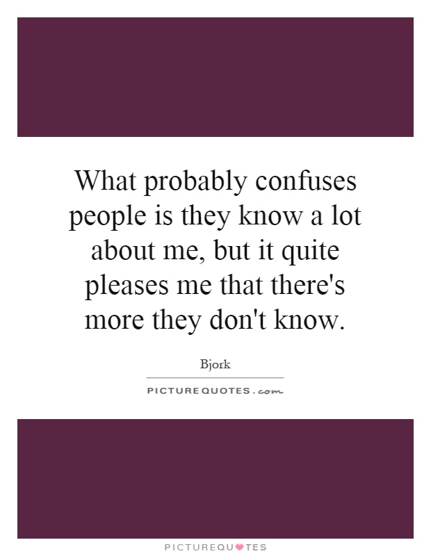 What probably confuses people is they know a lot about me, but it quite pleases me that there's more they don't know Picture Quote #1