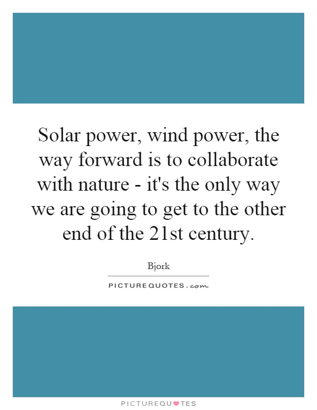 Solar power, wind power, the way forward is to collaborate with nature - it's the only way we are going to get to the other end of the 21st century Picture Quote #1
