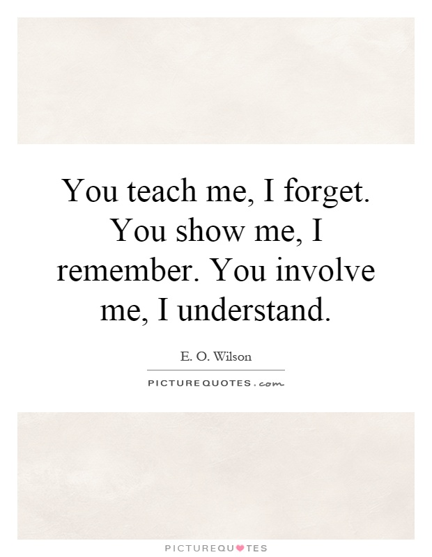 You teach me, I forget. You show me, I remember. You involve me, I understand Picture Quote #1