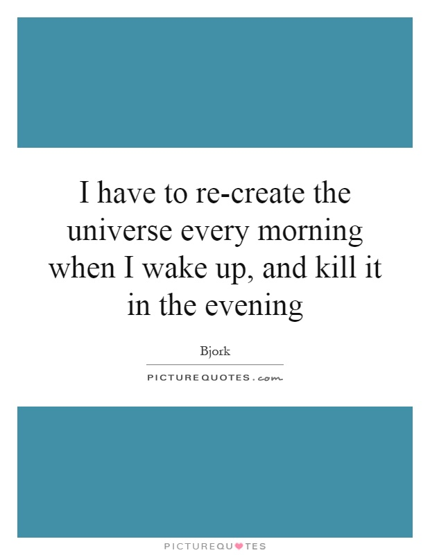 I have to re-create the universe every morning when I wake up, and kill it in the evening Picture Quote #1