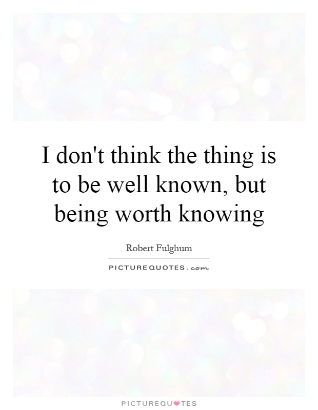 I don't think the thing is to be well known, but being worth knowing Picture Quote #1