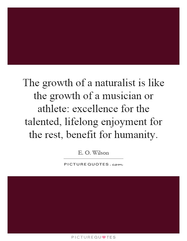 The growth of a naturalist is like the growth of a musician or athlete: excellence for the talented, lifelong enjoyment for the rest, benefit for humanity Picture Quote #1