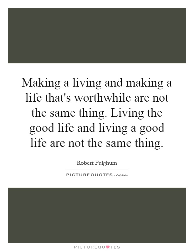 Making a living and making a life that's worthwhile are not the same thing. Living the good life and living a good life are not the same thing Picture Quote #1