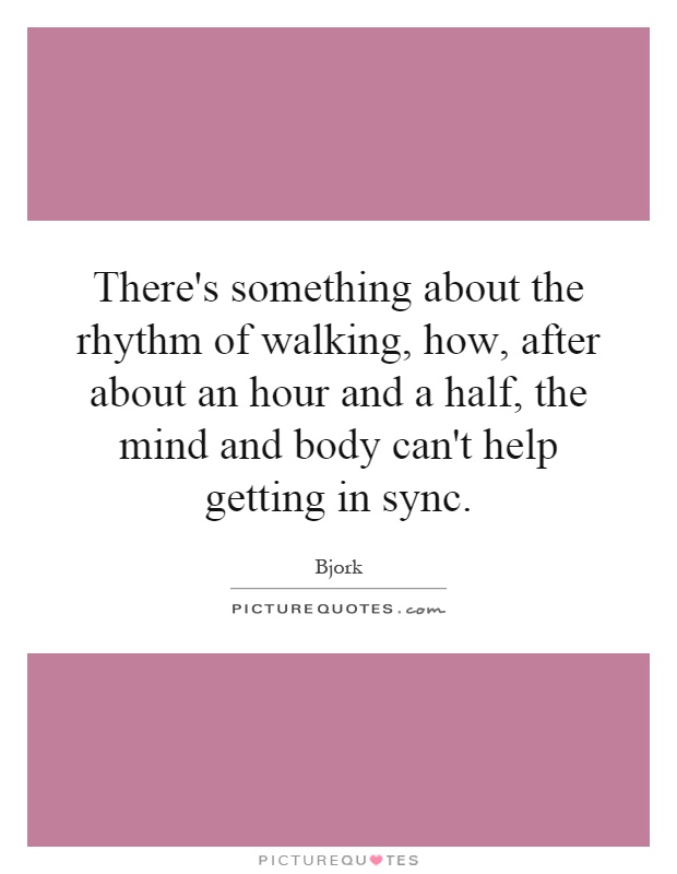 There's something about the rhythm of walking, how, after about an hour and a half, the mind and body can't help getting in sync Picture Quote #1