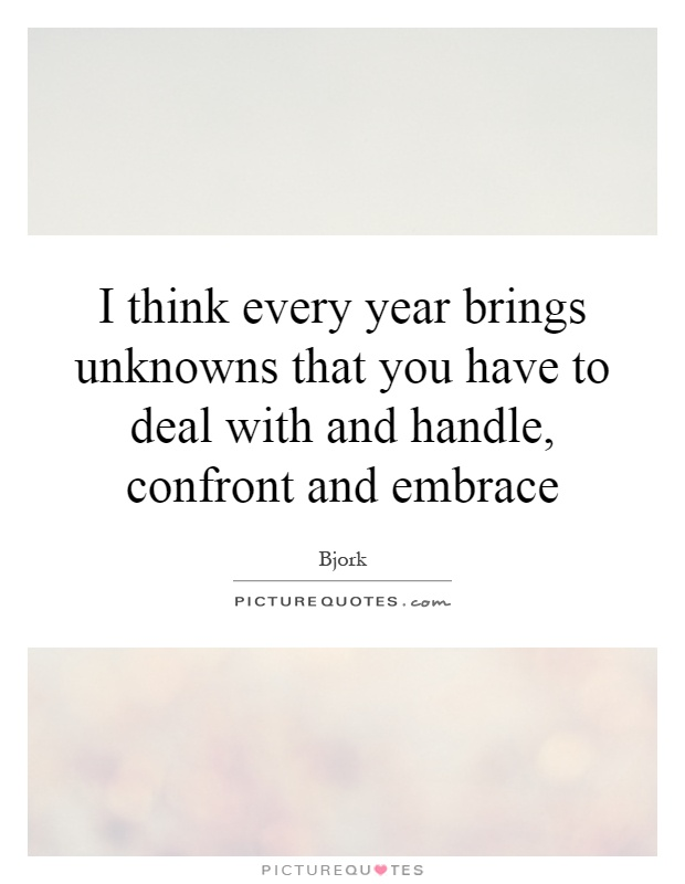 I think every year brings unknowns that you have to deal with and handle, confront and embrace Picture Quote #1