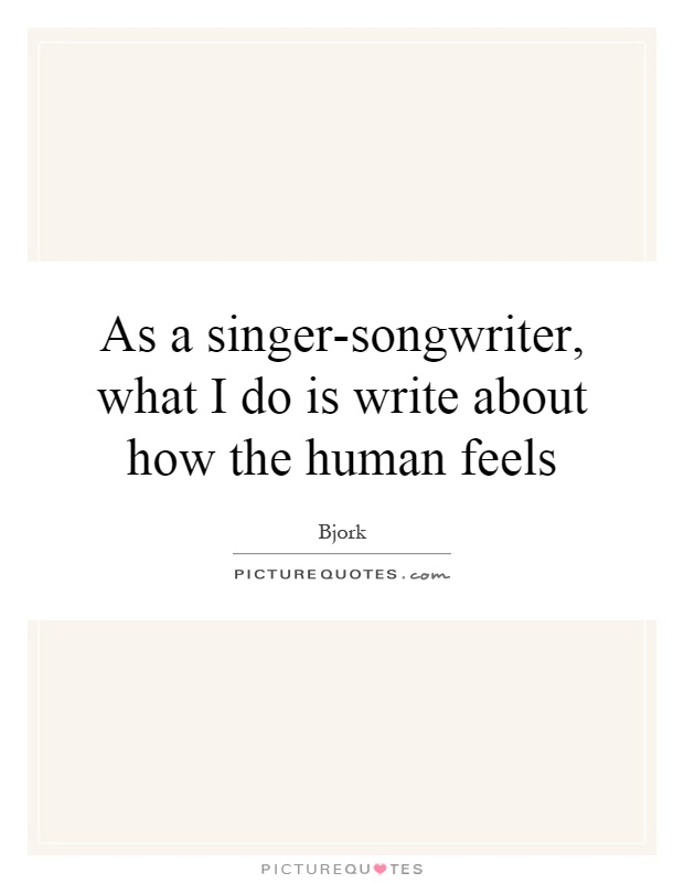 As a singer-songwriter, what I do is write about how the human feels Picture Quote #1