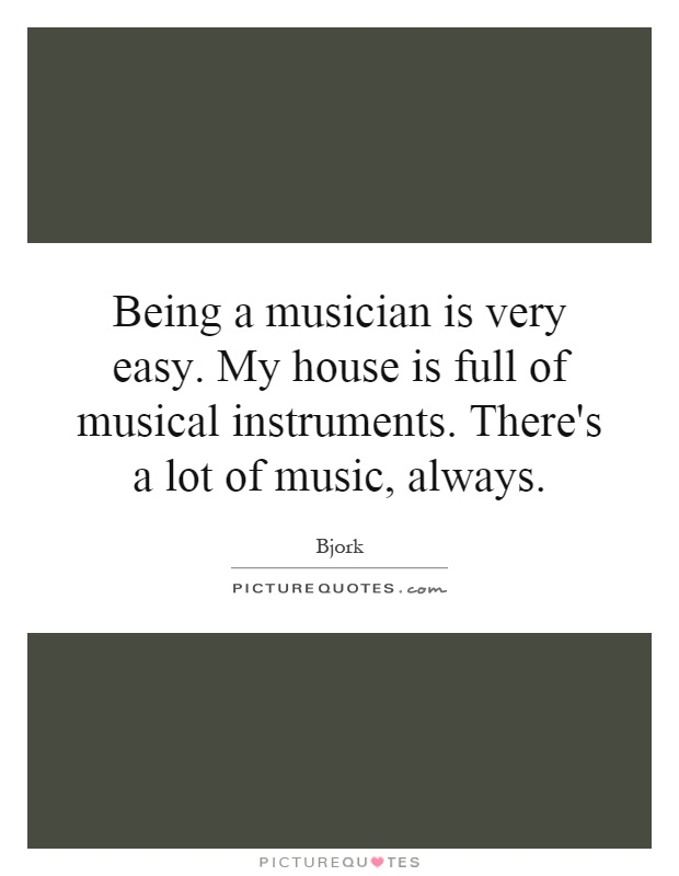 Being a musician is very easy. My house is full of musical instruments. There's a lot of music, always Picture Quote #1