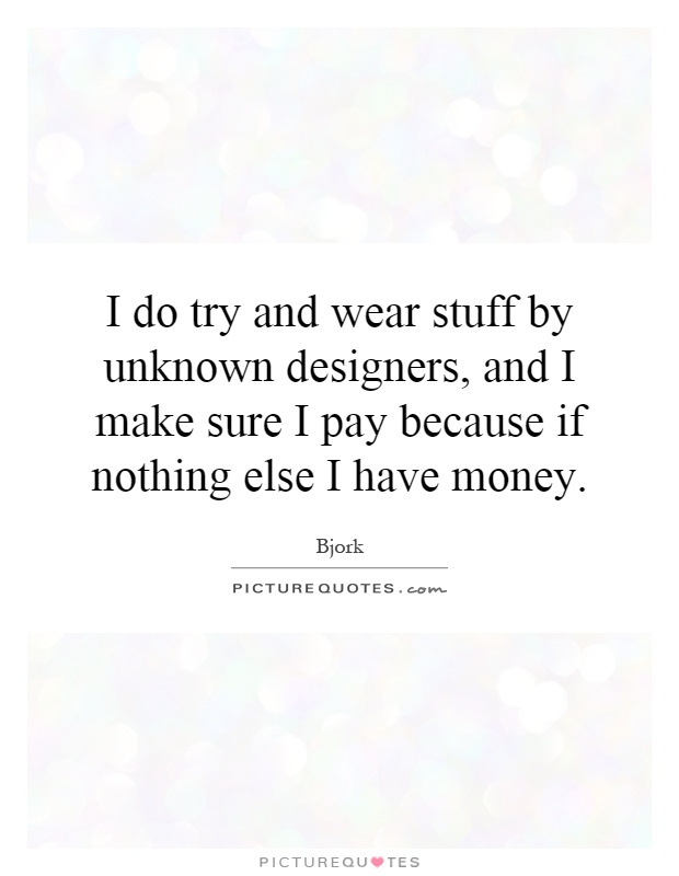 I do try and wear stuff by unknown designers, and I make sure I pay because if nothing else I have money Picture Quote #1