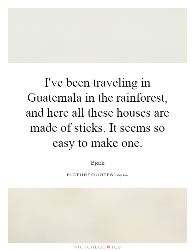 I've been traveling in Guatemala in the rainforest, and here all these houses are made of sticks. It seems so easy to make one Picture Quote #1