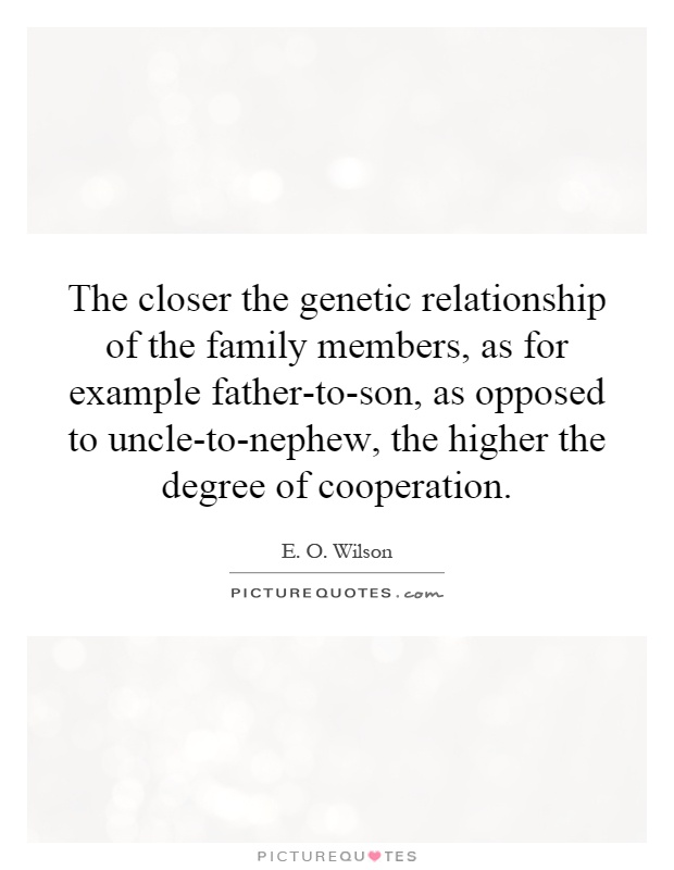 The closer the genetic relationship of the family members, as for example father-to-son, as opposed to uncle-to-nephew, the higher the degree of cooperation Picture Quote #1