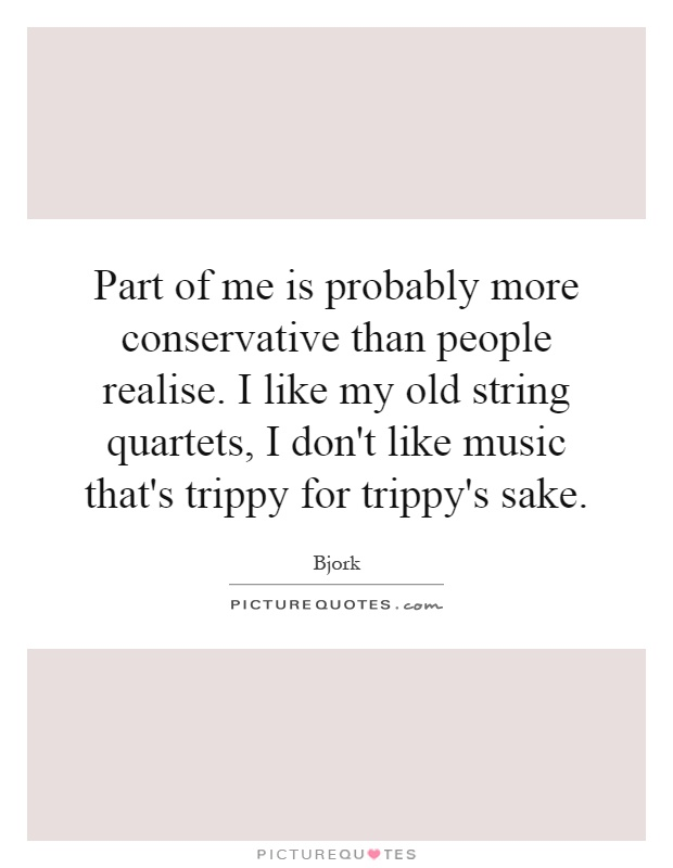 Part of me is probably more conservative than people realise. I like my old string quartets, I don't like music that's trippy for trippy's sake Picture Quote #1