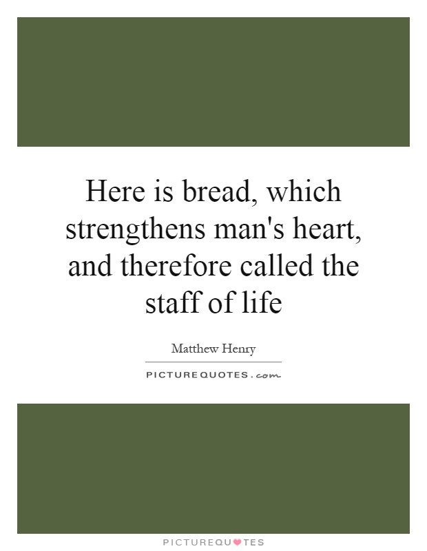 Here is bread, which strengthens man's heart, and therefore called the staff of life Picture Quote #1
