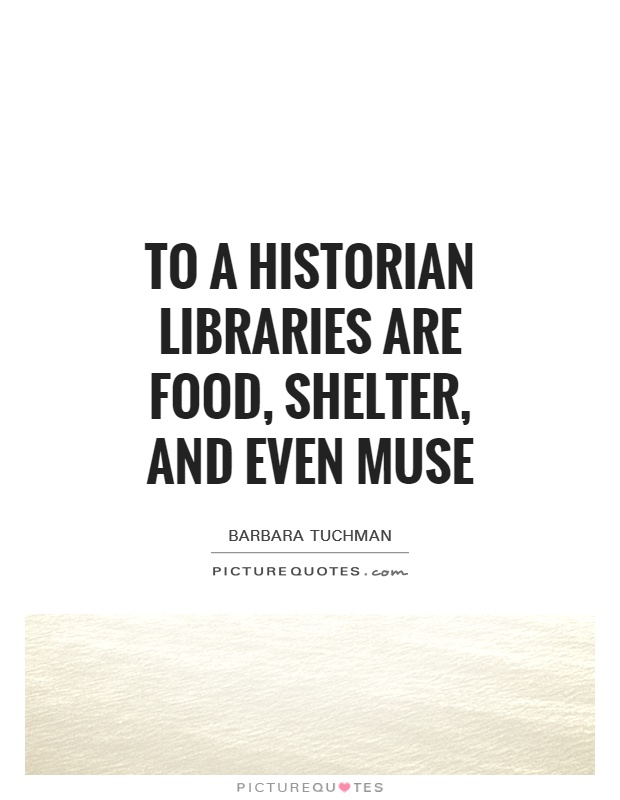 To a historian libraries are food, shelter, and even muse Picture Quote #1