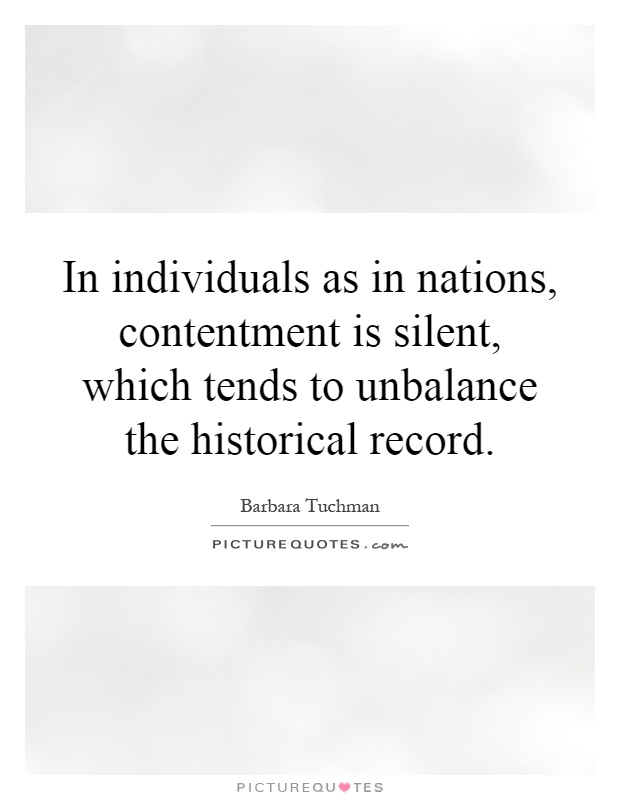 In individuals as in nations, contentment is silent, which tends to unbalance the historical record Picture Quote #1