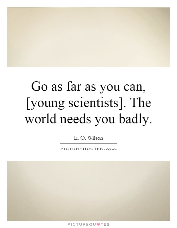 Go as far as you can, [young scientists]. The world needs you badly Picture Quote #1