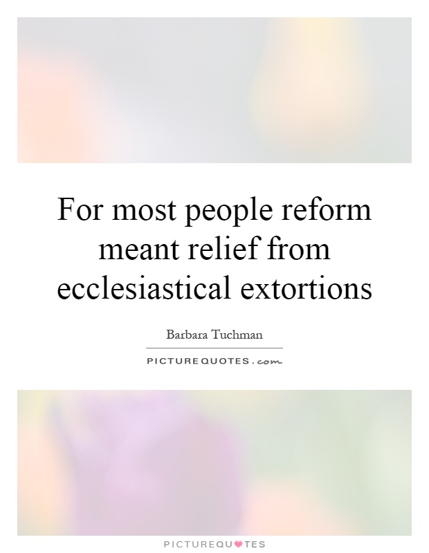 For most people reform meant relief from ecclesiastical extortions Picture Quote #1