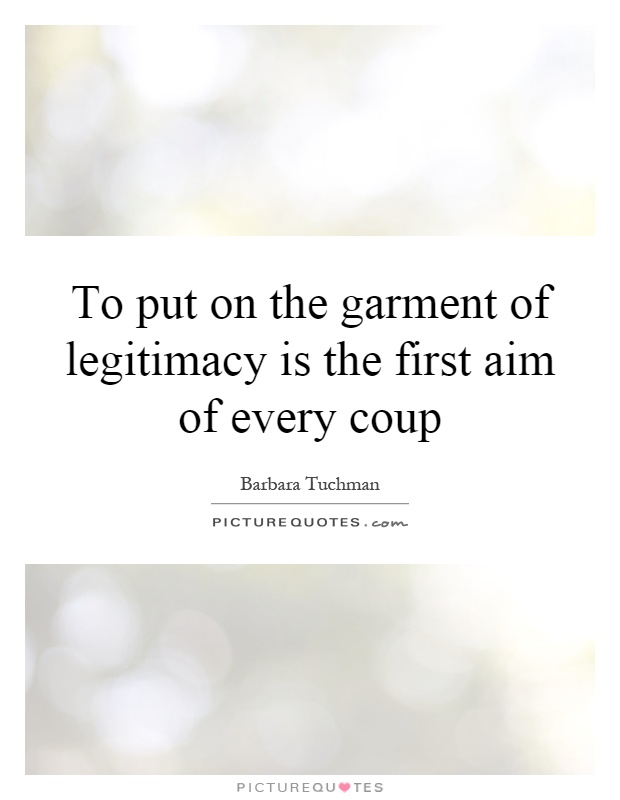 To put on the garment of legitimacy is the first aim of every coup Picture Quote #1