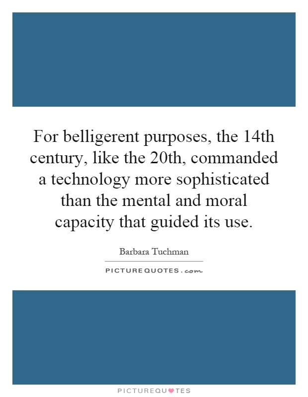 For belligerent purposes, the 14th century, like the 20th, commanded a technology more sophisticated than the mental and moral capacity that guided its use Picture Quote #1