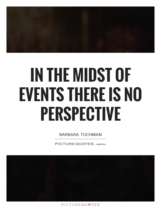 In the midst of events there is no perspective Picture Quote #1