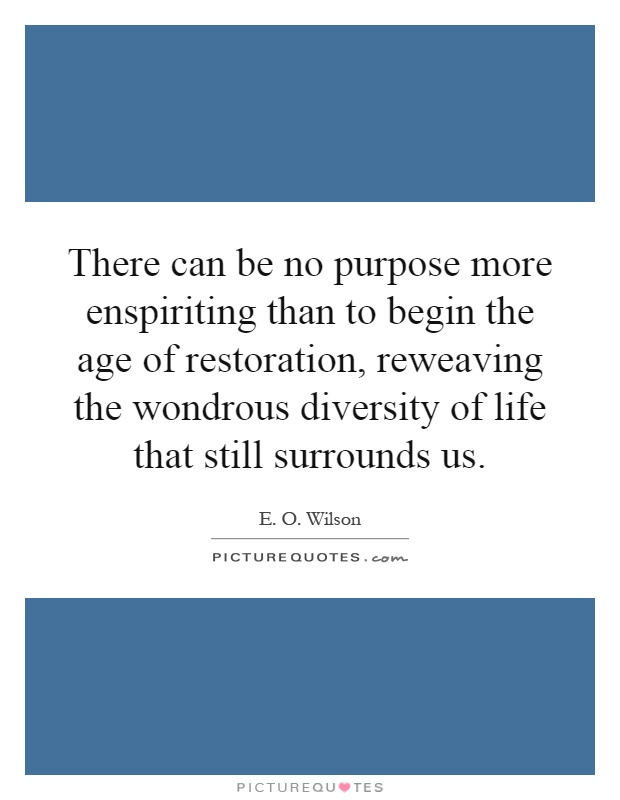 There can be no purpose more enspiriting than to begin the age of restoration, reweaving the wondrous diversity of life that still surrounds us Picture Quote #1