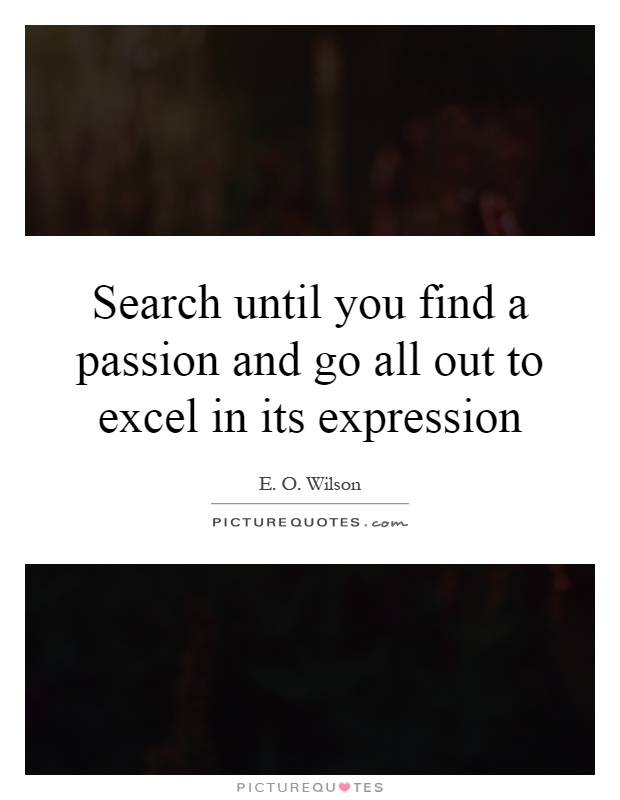Search until you find a passion and go all out to excel in its expression Picture Quote #1